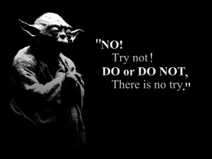No! Try not! Do or do not, there is no try